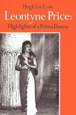 Leontyne Price : Highlights of a Prima Donna - Hugh Lee Lyon