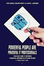 Powerful People Are Powerful It Professionals : Your Daily Guide to Becoming a Powerful Information Systems Person - Peter Biadasz