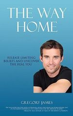 The Way Home : Release Limiting Beliefs and Uncover the Real You - Gregory James