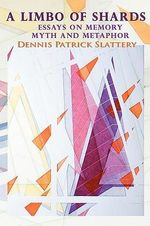 A Limbo of Shards : Essays on Memory Myth and Metaphor - Dennis Patrick Slattery
