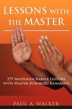 Lessons with the Master : 279 Shotokan Karate Lessons with Master Hirokazu Kanazawa - Paul A. Walker