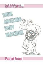 Your Amazing Body Machine : How It Works Compared to Manufactured Machines - Patrick T. Foxen