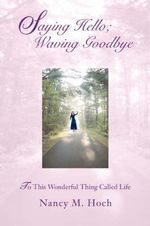 Saying Hello; Waving Goodbye : To This Wonderful Thing Called Life - Nancy M Hoch