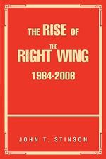 The Rise of the Right Wing 1964-2006 - John T. Stinson