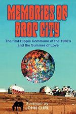 Memories of Drop City : The First Hippie Commune of the 1960's and the Summer of Love - John Curl