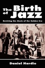 The Birth of Jazz : Reviving the Music of the Bolden Era - Daniel Hardie