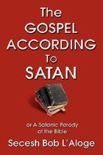 The Gospel According to Satan : Or a Satanic Parody of the Bible - Secesh Bob L'Aloge