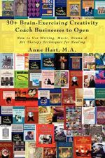 30+ Brain-Exercising Creativity Coach Businesses to Open : How to Use Writing, Music, Drama & Art Therapy Techniques for Healing - Anne Hart