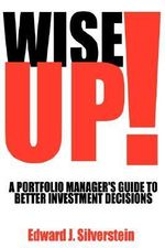 Wise Up! : A Portfolio Manager's Guide to Better Investment Decisions - Edward J. Silverstein