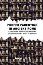 Proper Parenting in Ancient Rome : A Time-Travel Novel of Love as Growth of Consciousness & Peace in the Home - Anne Hart