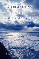 Affirmations for the Soul Simply Put : Say It the Way You Feel It - Sarah Butler