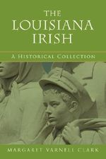 The Louisiana Irish : A Historical Collection - Margaret Varn Clark