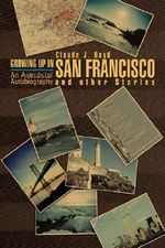 Growing Up in San Francisco and Other Stories : An Anecdotal Autobiography - Claude J. Boyd