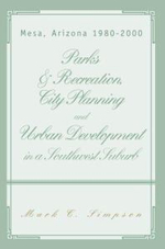 Parks & Recreation, City Planning and Urban Development in a Southwest Suburb : Mesa Arizona 1980-2000 - Mark C. Simpson