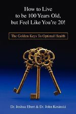 How to Live to Be 100 Years Old, But Feel Like You're 20! : The Golden Keys to Optimal Health - Josh Ebert