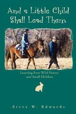 And a Little Child Shall Lead Them : Learning from Wild Horses and Small Children - Steve Edwards
