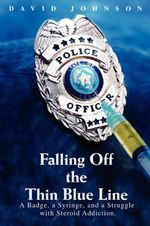 Falling Off the Thin Blue Line : A Badge, a Syringe, and a Struggle with Steroid Addiction. - David Johnson