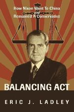 Balancing ACT : How Nixon Went to China and Remained a Conservative - Eric J. Ladley
