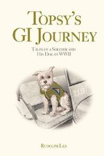 Topsy's GI Journey : Tales of a Soldier and His Dog in WWII - Rudolph Lea