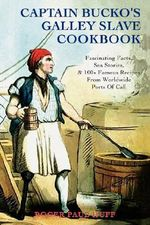 Captain Bucko's Galley Slave Cookbook : Fascinating Facts, Sea Stories, & 100+ Famous Recipes from Worldwide Ports of Call - Roger Paul Huff