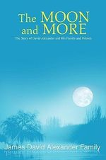 The Moon and More : The Story of David Alexander and His Family and Friends - James David Alexander Family