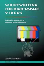 Scriptwriting for High-Impact Videos : Imaginative Approaches to Delivering Factual Information - John Charles Morley