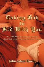 Taking God to Bed with You : The Truth They Don't Want You to Know about God, Sex and the Way the World Really Is - John Adam Kovin