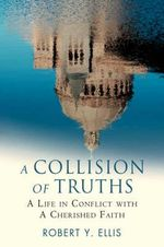 A Collision of Truths : A Life in Conflict with a Cherished Faith - Robert Y Ellis