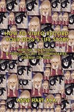 How to Video Record Your Dog's Life Story : Writing, Financing, & Producing Pet Documentaries, Drama, or News - Anne Hart