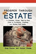 Prosper Through Real Estate : A Complete, Proven, Step-By-Step Guide to Purchasing, Preparing, and Renting Real Estate - Greg Dayton