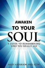 Awaken to Your Soul : A Guide to Remembering Who You Really Are - Mary Anderson PhD LC