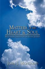 Matters of the Heart & Soul : Encouraging Insights on the Human Journey - John J. Montalvo