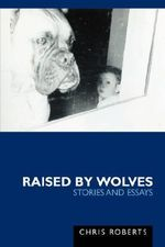 Raised by Wolves : Stories and Essays - Chris Roberts