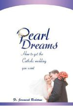 Pearl Dreams : How to Get the Catholic Wedding You Want - Jeremiah Redstone