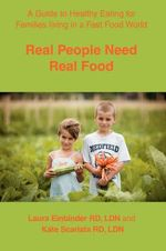 Real People Need Real Food : A Guide to Healthy Eating for Families Living in a Fast Food World - Laura H Einbinder