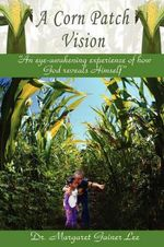 A Corn Patch Vision : An Eye-Awakening Experience of How God Reveals Himself - Margaret G. Lee