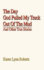 The Day God Pulled My Truck Out of the Mud : And Other True Stories - Karen Lynn Roberts