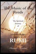 The Music of the Reeds : The Spiritual Journey of Jalaludin Balkhi Known As Rumi - Hamid G Naweed
