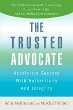 The Trusted Advocate : Accelerate Success with Authenticity and Integrity - John Mehrmann