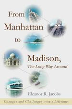 From Manhattan to Madison, the Long Way Around : Changes and Challenges Over a Lifetime - Eleanor R. Jacobs