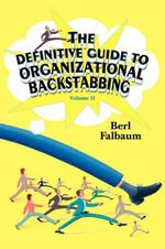 The Definitive Guide to Organizational Backstabbing : Volume II - Berl Falbaum