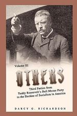 Others : Third Parties from Teddy Roosevelt's Bull Moose Party to the Decline of Socialism in America - Darcy G. Richardson