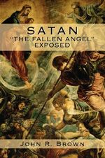Satan : The Fallen Angel Exposed - John R Brown