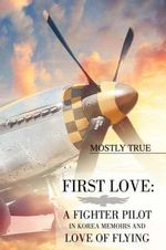 First Love : A Fighter Pilot in Korea Memoirs and Love of Flying - Mostly True