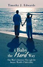 A Baby the Hard Way : One Man's Journey Through the Insane World of Infertility - Timothy J. Edwards