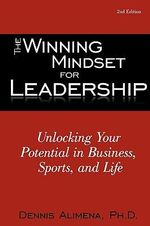 Winning Mindset for Leadership :  Unlocking Your Potential in Business, Sports, and Life - Ph. D. Dennis Alimena