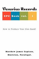 Vesuvius Records Epc Book Vol. 1 : How to Produce Your Own Band! - Matthew J Cepican