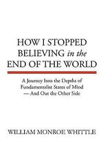 How I Stopped Believing in the End of the World - William Monroe Whittle