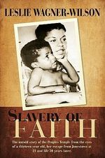 Slavery of Faith : The Untold Story of the Peoples Temple from the Eyes of a Thirteen Year Old, Her Escape from Jonestown at 21 and Life 30 Years Later - Leslie Wagner-Wilson
