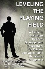 Leveling the Playing Field :  A Guide to Successful Business Development Transactions for Private and Small Public Life Science Companies - Lawrence P. Horowitz